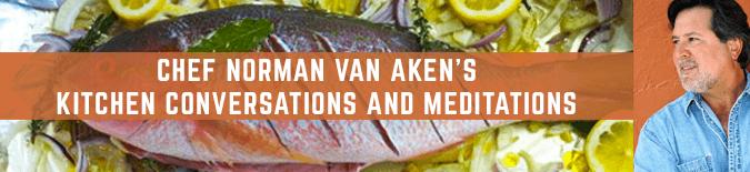 Chef Norman Van Aken's Kitchen Conversations and Meditations